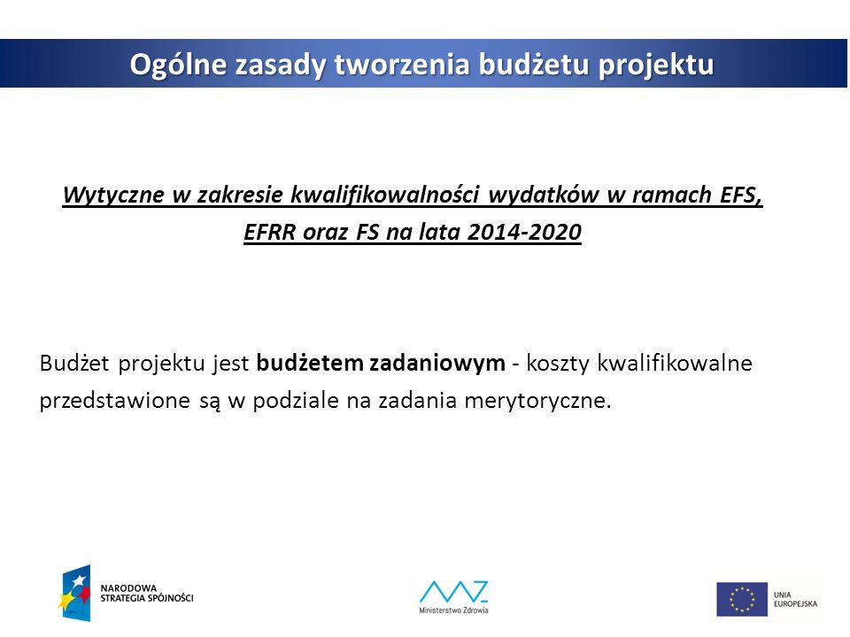 3 Ogólne zasady tworzenia budżetu projektu Wytyczne w zakresie kwalifikowalności wydatków w ramach EFS, EFRR oraz FS na lata 2014-2020 Budżet projektu jest budżetem zadaniowym - koszty kwalifikowalne przedstawione są w podziale na zadania merytoryczne.