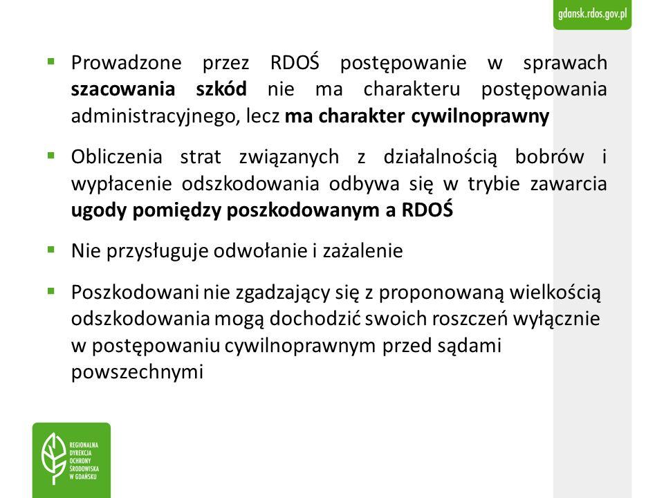  Prowadzone przez RDOŚ postępowanie w sprawach szacowania szkód nie ma charakteru postępowania administracyjnego, lecz ma charakter cywilnoprawny  Obliczenia strat związanych z działalnością bobrów i wypłacenie odszkodowania odbywa się w trybie zawarcia ugody pomiędzy poszkodowanym a RDOŚ  Nie przysługuje odwołanie i zażalenie  Poszkodowani nie zgadzający się z proponowaną wielkością odszkodowania mogą dochodzić swoich roszczeń wyłącznie w postępowaniu cywilnoprawnym przed sądami powszechnymi