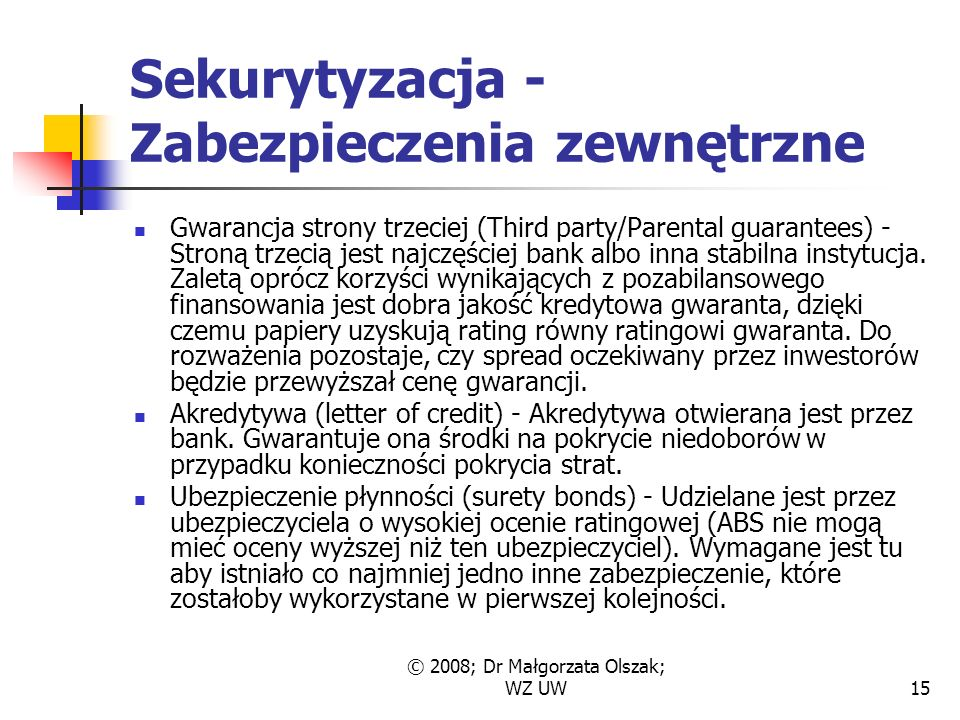 © 2008; Dr Małgorzata Olszak; WZ UW15 Sekurytyzacja - Zabezpieczenia zewnętrzne Gwarancja strony trzeciej (Third party/Parental guarantees) - Stroną trzecią jest najczęściej bank albo inna stabilna instytucja.