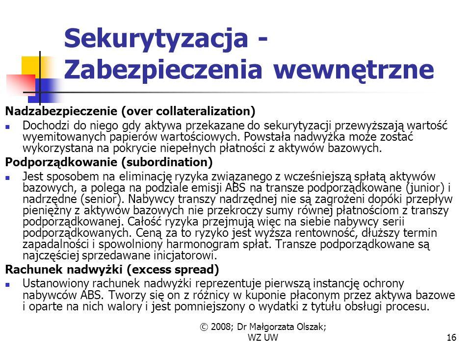 © 2008; Dr Małgorzata Olszak; WZ UW16 Sekurytyzacja - Zabezpieczenia wewnętrzne Nadzabezpieczenie (over collateralization) Dochodzi do niego gdy aktywa przekazane do sekurytyzacji przewyższają wartość wyemitowanych papierów wartościowych.