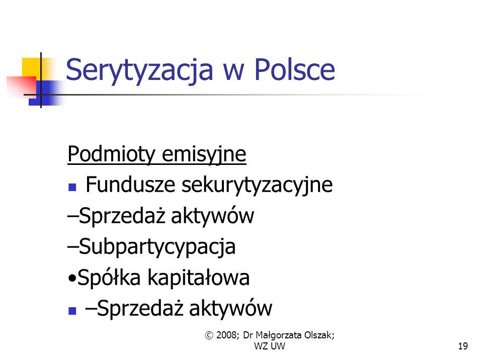 © 2008; Dr Małgorzata Olszak; WZ UW19 Serytyzacja w Polsce Podmioty emisyjne Fundusze sekurytyzacyjne –Sprzedaż aktywów –Subpartycypacja Spółka kapitałowa –Sprzedaż aktywów