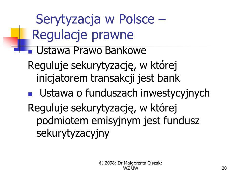 © 2008; Dr Małgorzata Olszak; WZ UW20 Serytyzacja w Polsce – Regulacje prawne Ustawa Prawo Bankowe Reguluje sekurytyzację, w której inicjatorem transakcji jest bank Ustawa o funduszach inwestycyjnych Reguluje sekurytyzację, w której podmiotem emisyjnym jest fundusz sekurytyzacyjny