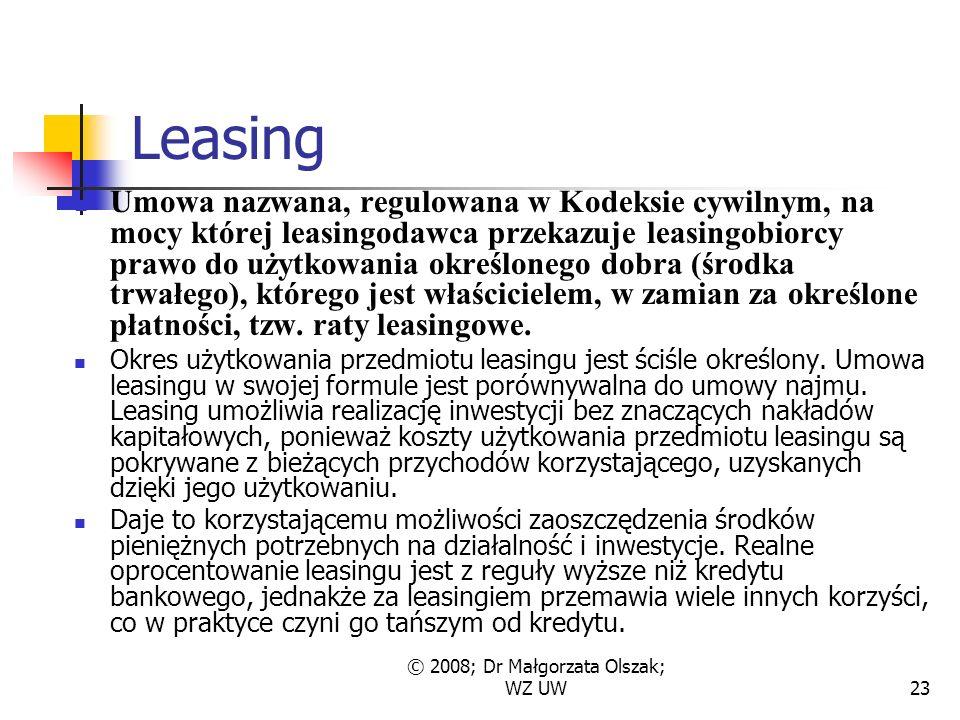 © 2008; Dr Małgorzata Olszak; WZ UW23 Leasing Umowa nazwana, regulowana w Kodeksie cywilnym, na mocy której leasingodawca przekazuje leasingobiorcy prawo do użytkowania określonego dobra (środka trwałego), którego jest właścicielem, w zamian za określone płatności, tzw.