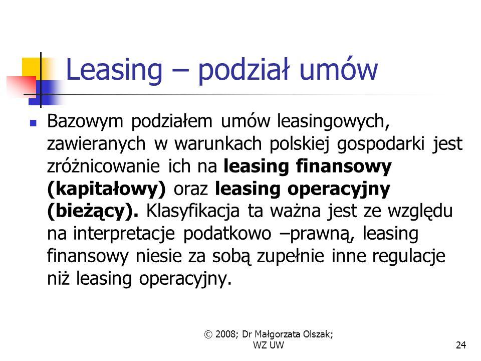 © 2008; Dr Małgorzata Olszak; WZ UW24 Leasing – podział umów Bazowym podziałem umów leasingowych, zawieranych w warunkach polskiej gospodarki jest zróżnicowanie ich na leasing finansowy (kapitałowy) oraz leasing operacyjny (bieżący).