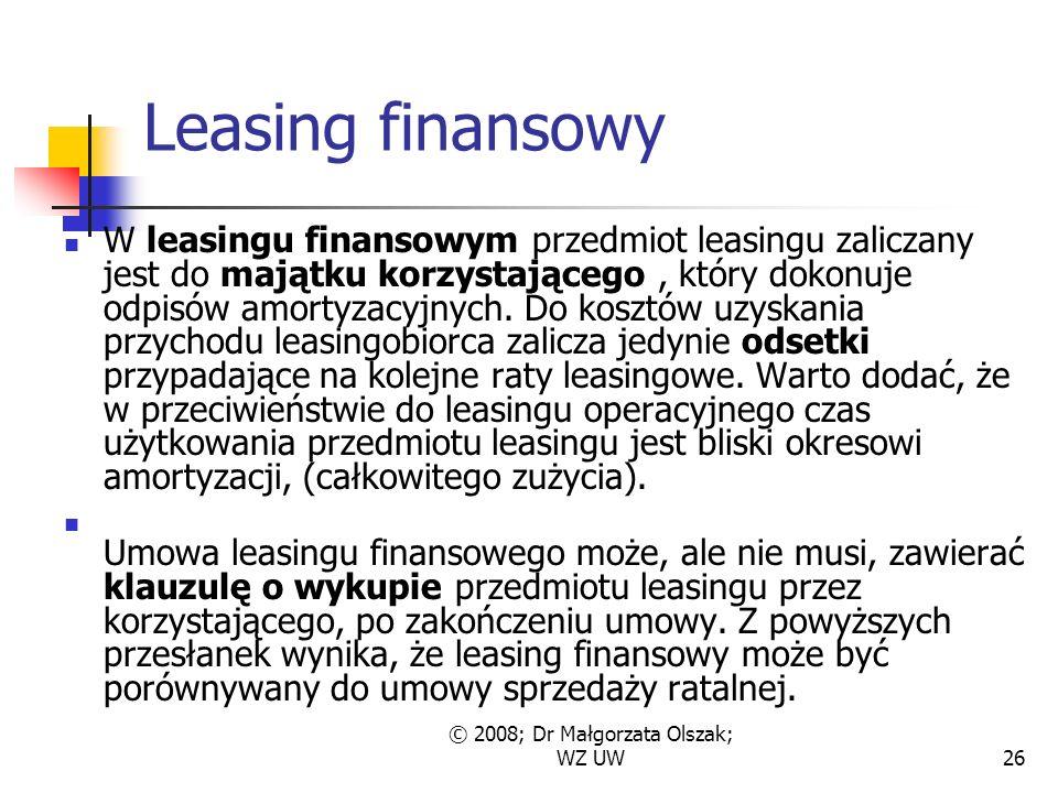 © 2008; Dr Małgorzata Olszak; WZ UW26 Leasing finansowy W leasingu finansowym przedmiot leasingu zaliczany jest do majątku korzystającego, który dokonuje odpisów amortyzacyjnych.