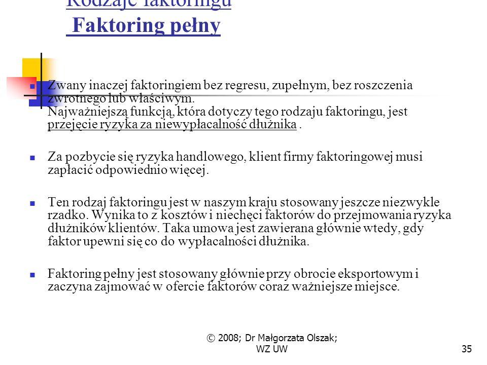 © 2008; Dr Małgorzata Olszak; WZ UW35 Rodzaje faktoringu Faktoring pełny Zwany inaczej faktoringiem bez regresu, zupełnym, bez roszczenia zwrotnego lub właściwym.