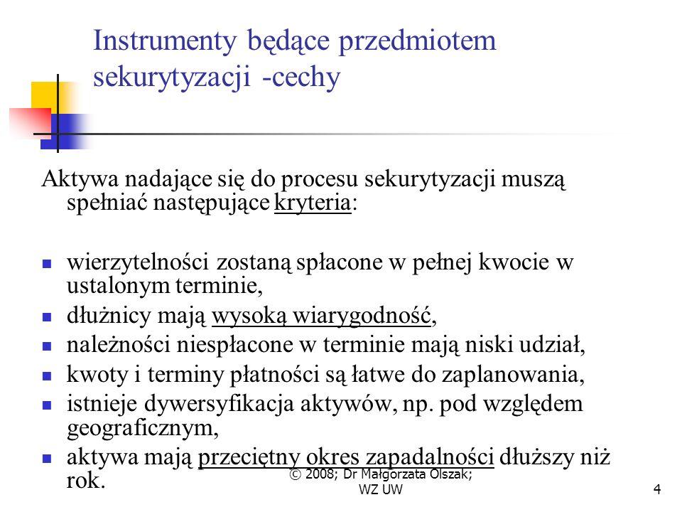 © 2008; Dr Małgorzata Olszak; WZ UW4 Instrumenty będące przedmiotem sekurytyzacji -cechy Aktywa nadające się do procesu sekurytyzacji muszą spełniać następujące kryteria: wierzytelności zostaną spłacone w pełnej kwocie w ustalonym terminie, dłużnicy mają wysoką wiarygodność, należności niespłacone w terminie mają niski udział, kwoty i terminy płatności są łatwe do zaplanowania, istnieje dywersyfikacja aktywów, np.