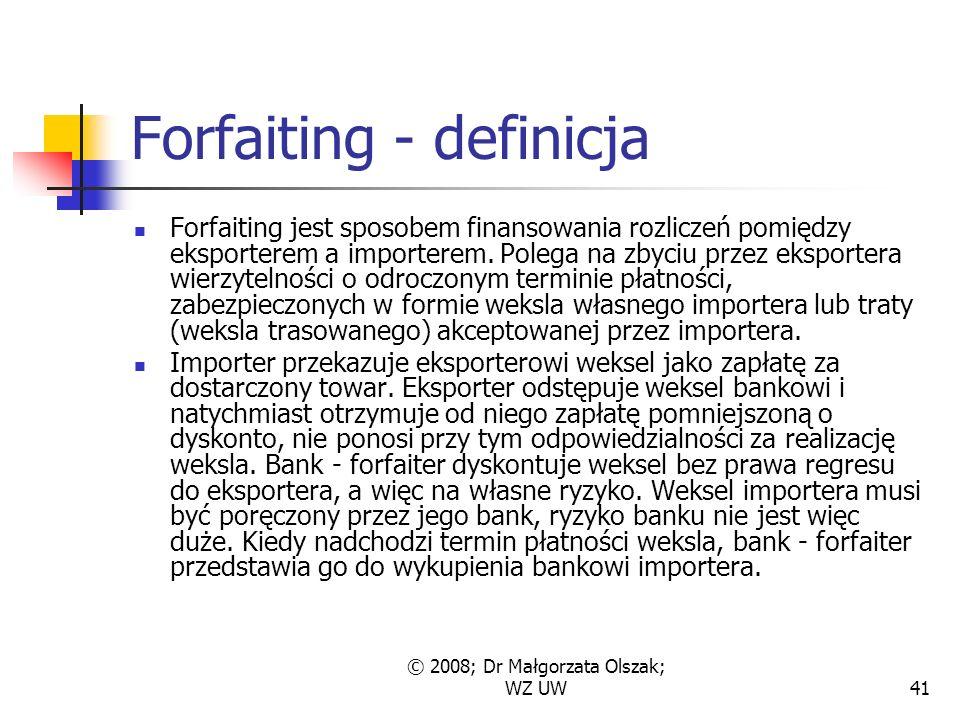 © 2008; Dr Małgorzata Olszak; WZ UW41 Forfaiting - definicja Forfaiting jest sposobem finansowania rozliczeń pomiędzy eksporterem a importerem.