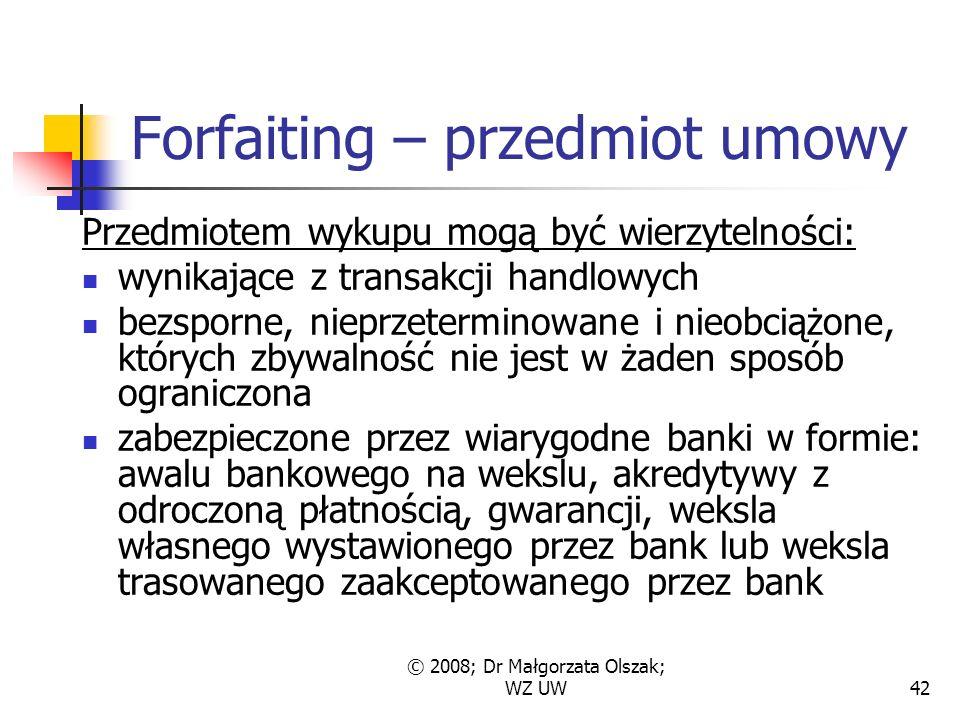 © 2008; Dr Małgorzata Olszak; WZ UW42 Forfaiting – przedmiot umowy Przedmiotem wykupu mogą być wierzytelności: wynikające z transakcji handlowych bezsporne, nieprzeterminowane i nieobciążone, których zbywalność nie jest w żaden sposób ograniczona zabezpieczone przez wiarygodne banki w formie: awalu bankowego na wekslu, akredytywy z odroczoną płatnością, gwarancji, weksla własnego wystawionego przez bank lub weksla trasowanego zaakceptowanego przez bank