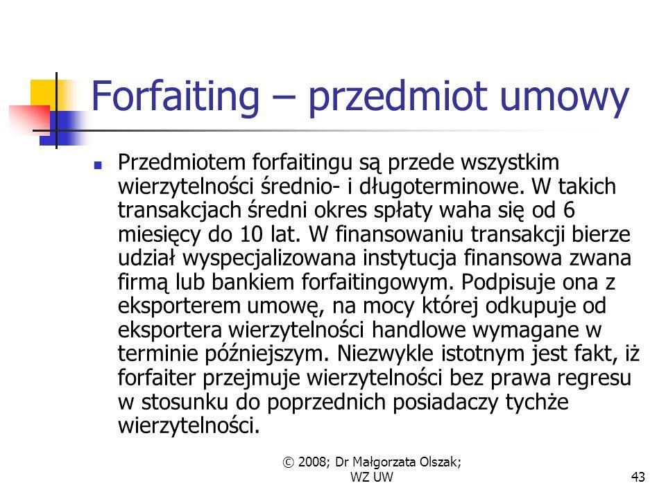 © 2008; Dr Małgorzata Olszak; WZ UW43 Forfaiting – przedmiot umowy Przedmiotem forfaitingu są przede wszystkim wierzytelności średnio- i długoterminowe.