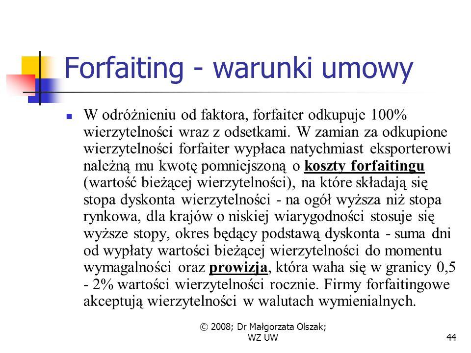 © 2008; Dr Małgorzata Olszak; WZ UW44 Forfaiting - warunki umowy W odróżnieniu od faktora, forfaiter odkupuje 100% wierzytelności wraz z odsetkami.