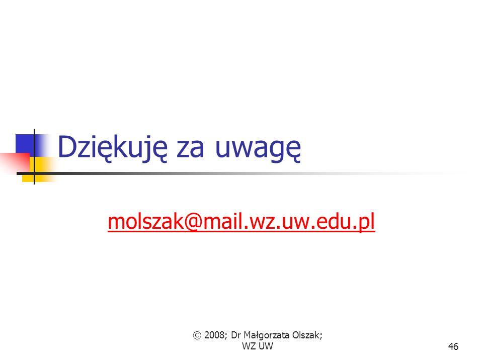 © 2008; Dr Małgorzata Olszak; WZ UW46 Dziękuję za uwagę molszak@mail.wz.uw.edu.pl