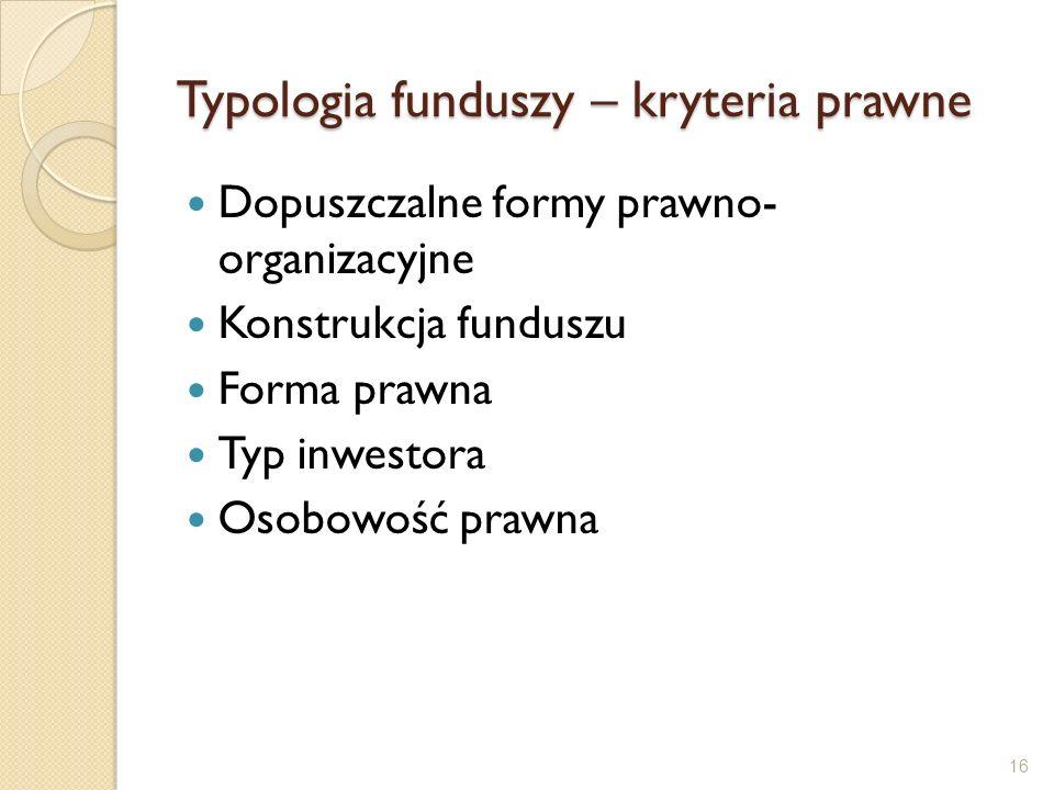 Typologia funduszy – kryteria prawne Dopuszczalne formy prawno- organizacyjne Konstrukcja funduszu Forma prawna Typ inwestora Osobowość prawna 16