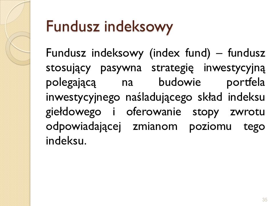 Fundusz indeksowy Fundusz indeksowy (index fund) – fundusz stosujący pasywna strategię inwestycyjną polegającą na budowie portfela inwestycyjnego naśl