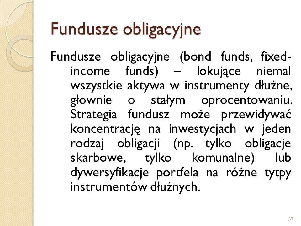 Fundusze obligacyjne Fundusze obligacyjne (bond funds, fixed- income funds) – lokujące niemal wszystkie aktywa w instrumenty dłużne, głownie o stałym