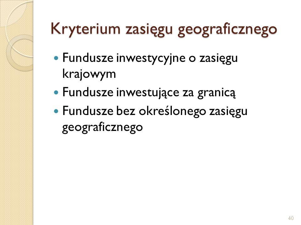 Kryterium zasięgu geograficznego Fundusze inwestycyjne o zasięgu krajowym Fundusze inwestujące za granicą Fundusze bez określonego zasięgu geograficzn