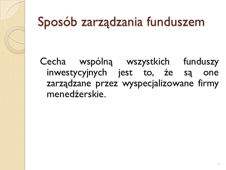 Sposób zarządzania funduszem Cecha wspólną wszystkich funduszy inwestycyjnych jest to, że są one zarządzane przez wyspecjalizowane firmy menedżerskie.