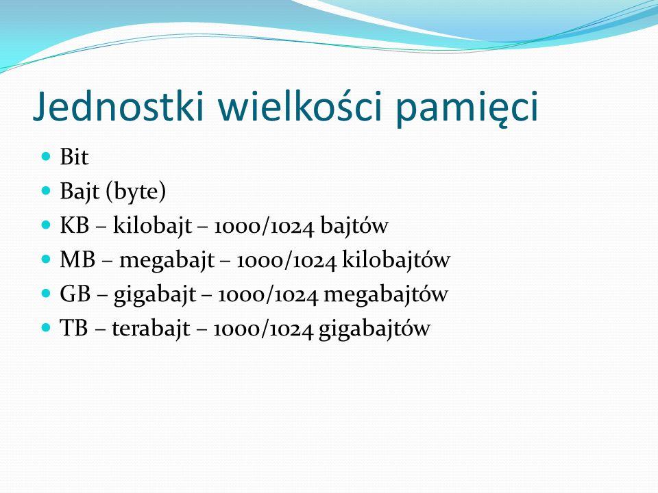 Jednostki wielkości pamięci Bit Bajt (byte) KB – kilobajt – 1000/1024 bajtów MB – megabajt – 1000/1024 kilobajtów GB – gigabajt – 1000/1024 megabajtów TB – terabajt – 1000/1024 gigabajtów