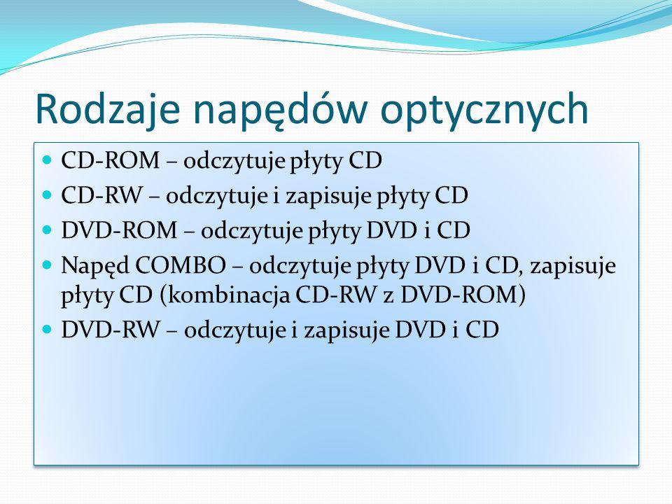 Rodzaje napędów optycznych CD-ROM – odczytuje płyty CD CD-RW – odczytuje i zapisuje płyty CD DVD-ROM – odczytuje płyty DVD i CD Napęd COMBO – odczytuje płyty DVD i CD, zapisuje płyty CD (kombinacja CD-RW z DVD-ROM) DVD-RW – odczytuje i zapisuje DVD i CD CD-ROM – odczytuje płyty CD CD-RW – odczytuje i zapisuje płyty CD DVD-ROM – odczytuje płyty DVD i CD Napęd COMBO – odczytuje płyty DVD i CD, zapisuje płyty CD (kombinacja CD-RW z DVD-ROM) DVD-RW – odczytuje i zapisuje DVD i CD