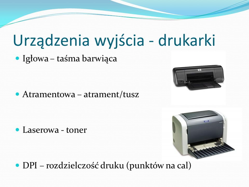 Urządzenia wyjścia - drukarki Igłowa – taśma barwiąca Atramentowa – atrament/tusz Laserowa - toner DPI – rozdzielczość druku (punktów na cal)