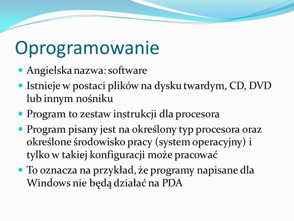 Oprogramowanie Angielska nazwa: software Istnieje w postaci plików na dysku twardym, CD, DVD lub innym nośniku Program to zestaw instrukcji dla procesora Program pisany jest na określony typ procesora oraz określone środowisko pracy (system operacyjny) i tylko w takiej konfiguracji może pracować To oznacza na przykład, że programy napisane dla Windows nie będą działać na PDA