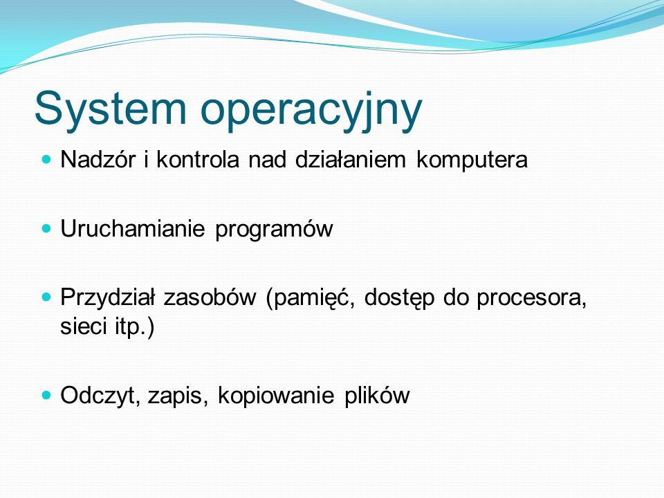 System operacyjny Nadzór i kontrola nad działaniem komputera Uruchamianie programów Przydział zasobów (pamięć, dostęp do procesora, sieci itp.) Odczyt, zapis, kopiowanie plików