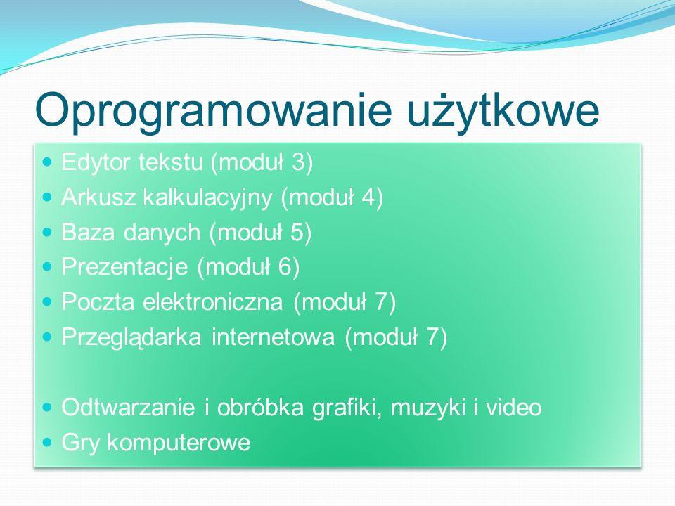 Oprogramowanie użytkowe Edytor tekstu (moduł 3) Arkusz kalkulacyjny (moduł 4) Baza danych (moduł 5) Prezentacje (moduł 6) Poczta elektroniczna (moduł 7) Przeglądarka internetowa (moduł 7) Odtwarzanie i obróbka grafiki, muzyki i video Gry komputerowe Edytor tekstu (moduł 3) Arkusz kalkulacyjny (moduł 4) Baza danych (moduł 5) Prezentacje (moduł 6) Poczta elektroniczna (moduł 7) Przeglądarka internetowa (moduł 7) Odtwarzanie i obróbka grafiki, muzyki i video Gry komputerowe