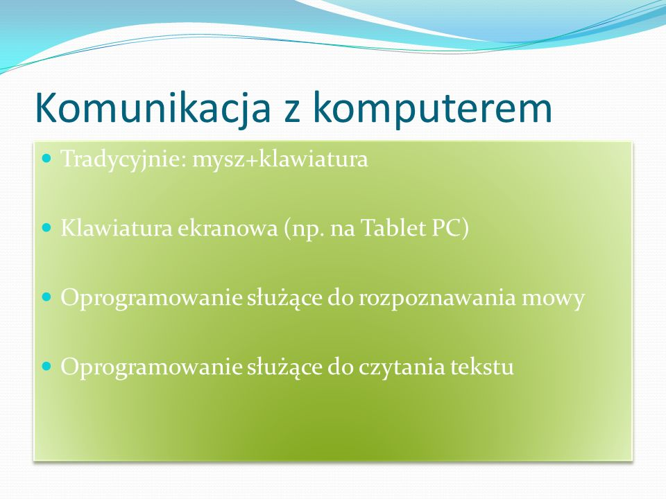 Komunikacja z komputerem Tradycyjnie: mysz+klawiatura Klawiatura ekranowa (np. na Tablet PC) Oprogramowanie służące do rozpoznawania mowy Oprogramowan