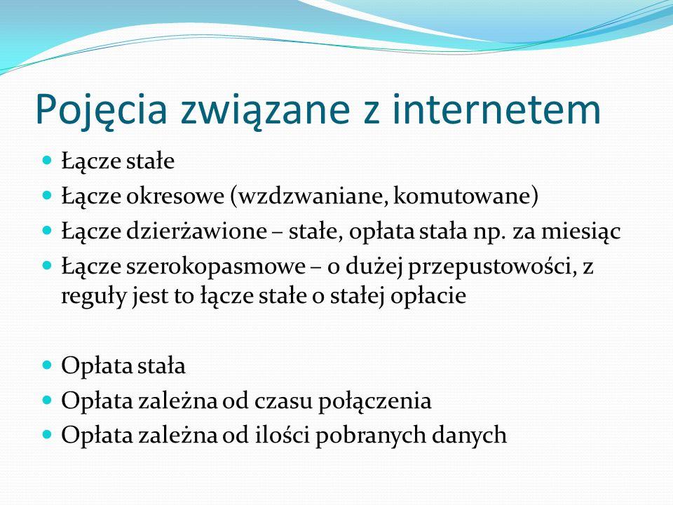 Pojęcia związane z internetem Łącze stałe Łącze okresowe (wzdzwaniane, komutowane) Łącze dzierżawione – stałe, opłata stała np. za miesiąc Łącze szero