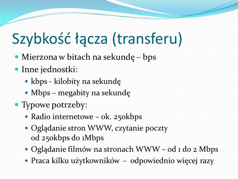 Szybkość łącza (transferu) Mierzona w bitach na sekundę – bps Inne jednostki: kbps - kilobity na sekundę Mbps – megabity na sekundę Typowe potrzeby: Radio internetowe – ok.