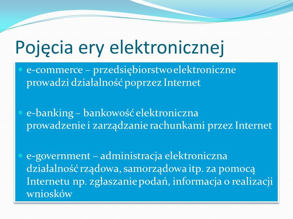 Pojęcia ery elektronicznej e-commerce – przedsiębiorstwo elektroniczne prowadzi działalność poprzez Internet e-banking – bankowość elektroniczna prowadzenie i zarządzanie rachunkami przez Internet e-government – administracja elektroniczna działalność rządowa, samorządowa itp.