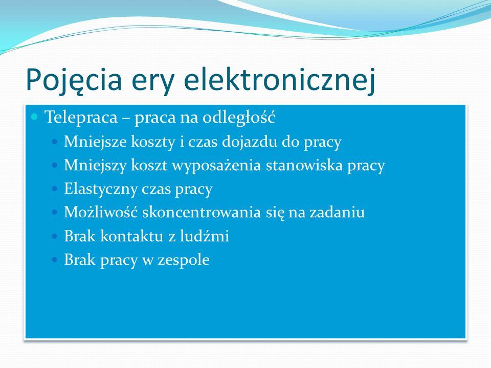 Pojęcia ery elektronicznej Telepraca – praca na odległość Mniejsze koszty i czas dojazdu do pracy Mniejszy koszt wyposażenia stanowiska pracy Elastycz