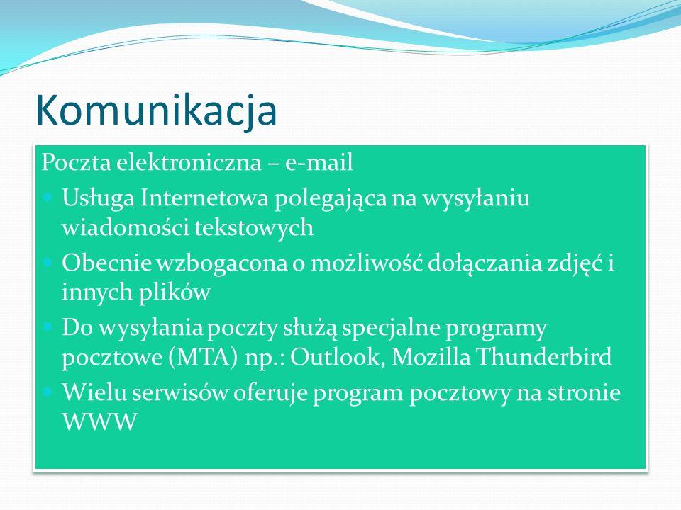 Komunikacja Poczta elektroniczna – e-mail Usługa Internetowa polegająca na wysyłaniu wiadomości tekstowych Obecnie wzbogacona o możliwość dołączania zdjęć i innych plików Do wysyłania poczty służą specjalne programy pocztowe (MTA) np.: Outlook, Mozilla Thunderbird Wielu serwisów oferuje program pocztowy na stronie WWW Poczta elektroniczna – e-mail Usługa Internetowa polegająca na wysyłaniu wiadomości tekstowych Obecnie wzbogacona o możliwość dołączania zdjęć i innych plików Do wysyłania poczty służą specjalne programy pocztowe (MTA) np.: Outlook, Mozilla Thunderbird Wielu serwisów oferuje program pocztowy na stronie WWW