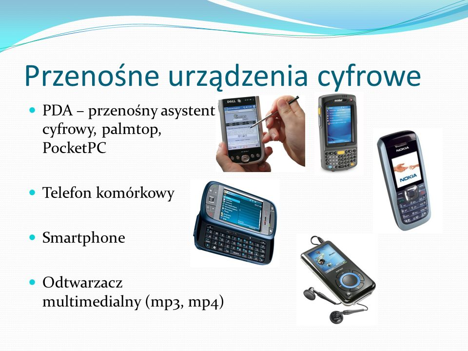 Przenośne urządzenia cyfrowe PDA – przenośny asystent cyfrowy, palmtop, PocketPC Telefon komórkowy Smartphone Odtwarzacz multimedialny (mp3, mp4)