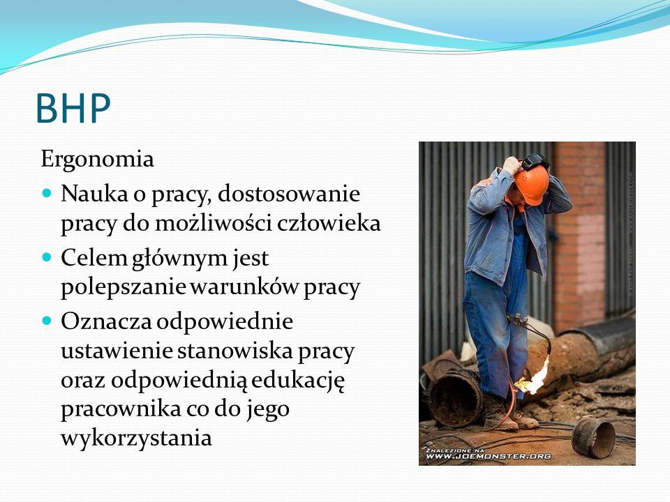 BHP Ergonomia Nauka o pracy, dostosowanie pracy do możliwości człowieka Celem głównym jest polepszanie warunków pracy Oznacza odpowiednie ustawienie stanowiska pracy oraz odpowiednią edukację pracownika co do jego wykorzystania