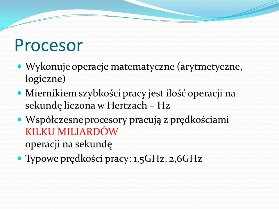 Procesor Wykonuje operacje matematyczne (arytmetyczne, logiczne) Miernikiem szybkości pracy jest ilość operacji na sekundę liczona w Hertzach – Hz Współczesne procesory pracują z prędkościami KILKU MILIARDÓW operacji na sekundę Typowe prędkości pracy: 1,5GHz, 2,6GHz