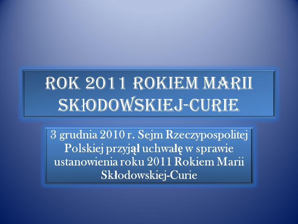 Rok 2011 Rokiem Marii Sk ł odowskiej-Curie 3 grudnia 2010 r.