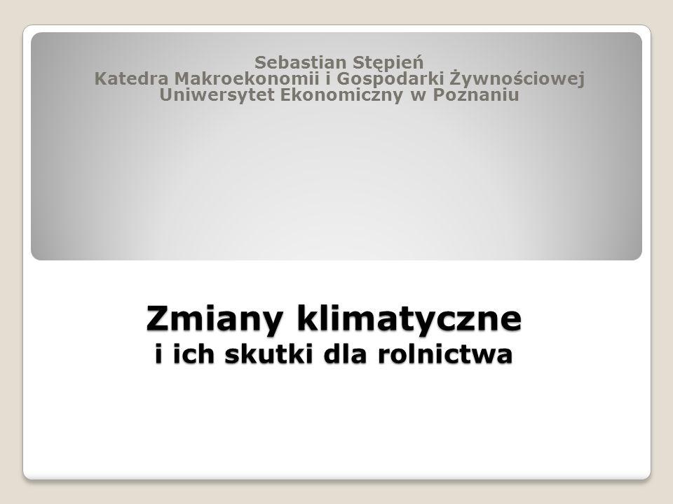Zmiany klimatyczne i ich skutki dla rolnictwa Sebastian Stępień Katedra Makroekonomii i Gospodarki Żywnościowej Uniwersytet Ekonomiczny w Poznaniu