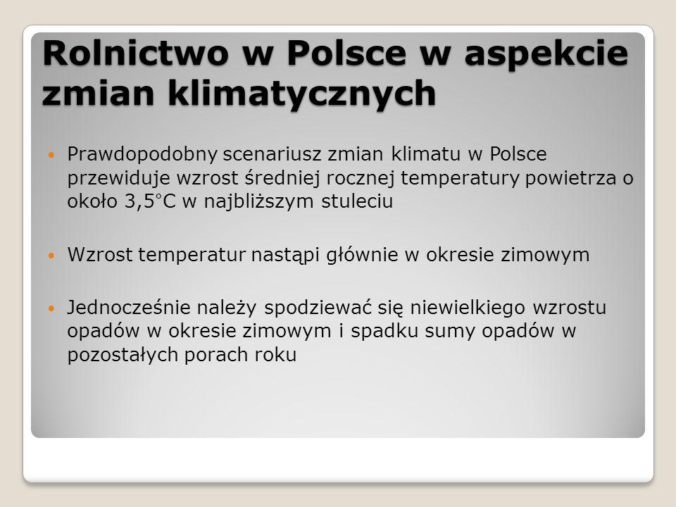 Rolnictwo w Polsce w aspekcie zmian klimatycznych Prawdopodobny scenariusz zmian klimatu w Polsce przewiduje wzrost średniej rocznej temperatury powietrza o około 3,5°C w najbliższym stuleciu Wzrost temperatur nastąpi głównie w okresie zimowym Jednocześnie należy spodziewać się niewielkiego wzrostu opadów w okresie zimowym i spadku sumy opadów w pozostałych porach roku