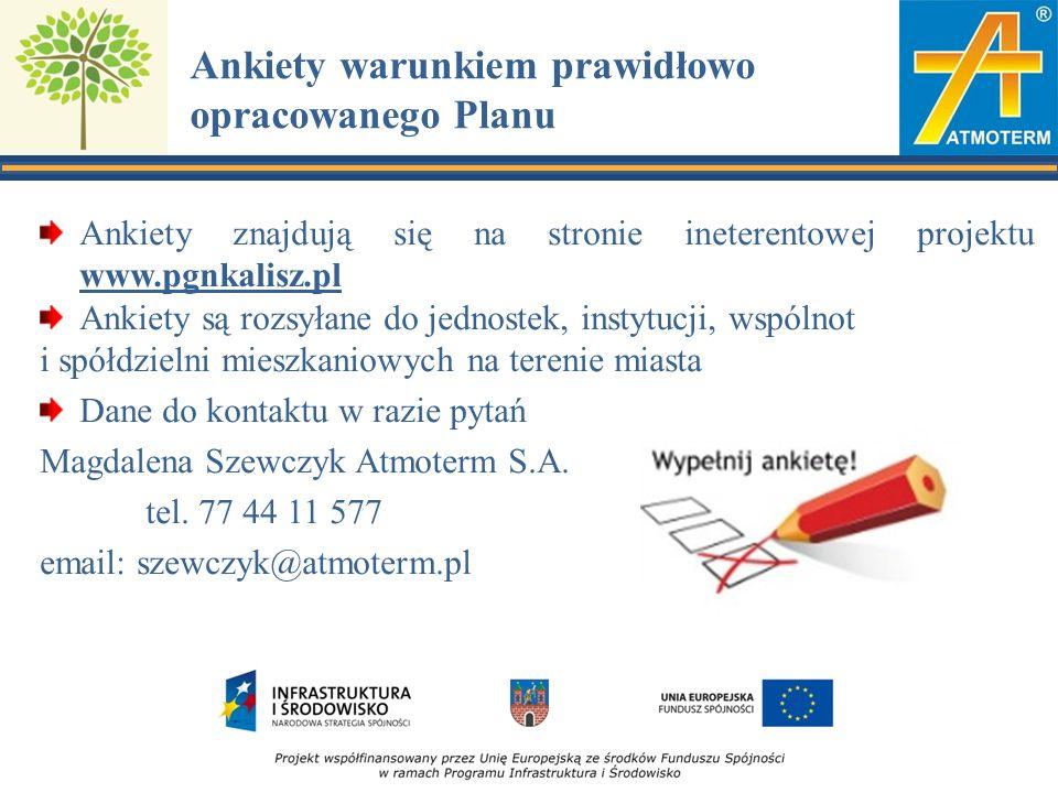 Ankiety warunkiem prawidłowo opracowanego Planu Ankiety znajdują się na stronie ineterentowej projektu www.pgnkalisz.pl Ankiety są rozsyłane do jednostek, instytucji, wspólnot i spółdzielni mieszkaniowych na terenie miasta Dane do kontaktu w razie pytań Magdalena Szewczyk Atmoterm S.A.