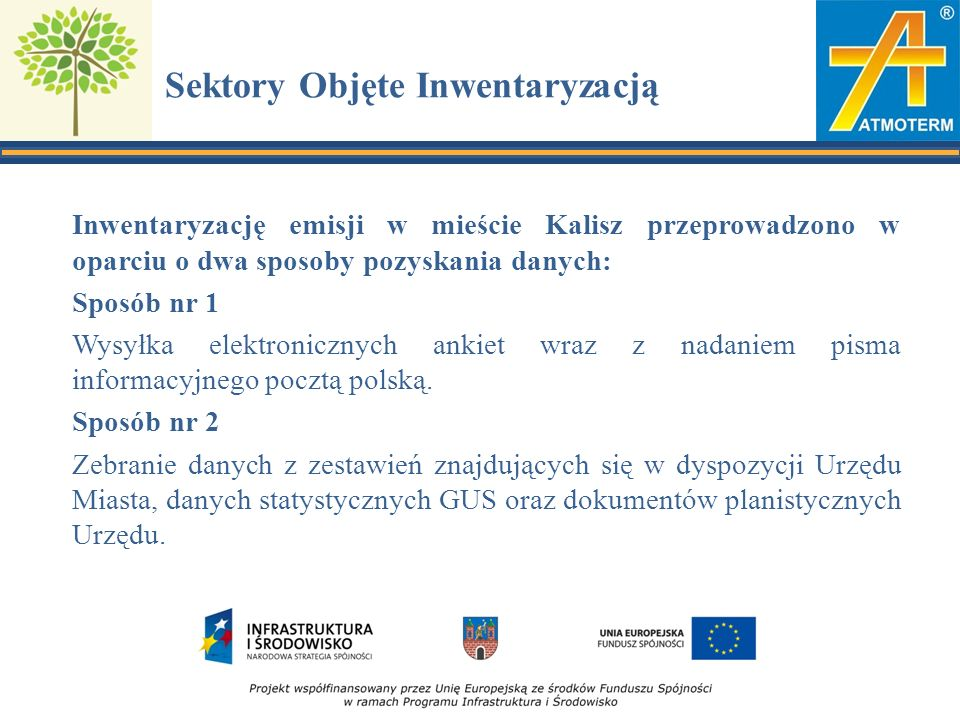 Sektory Objęte Inwentaryzacją Inwentaryzację emisji w mieście Kalisz przeprowadzono w oparciu o dwa sposoby pozyskania danych: Sposób nr 1 Wysyłka elektronicznych ankiet wraz z nadaniem pisma informacyjnego pocztą polską.