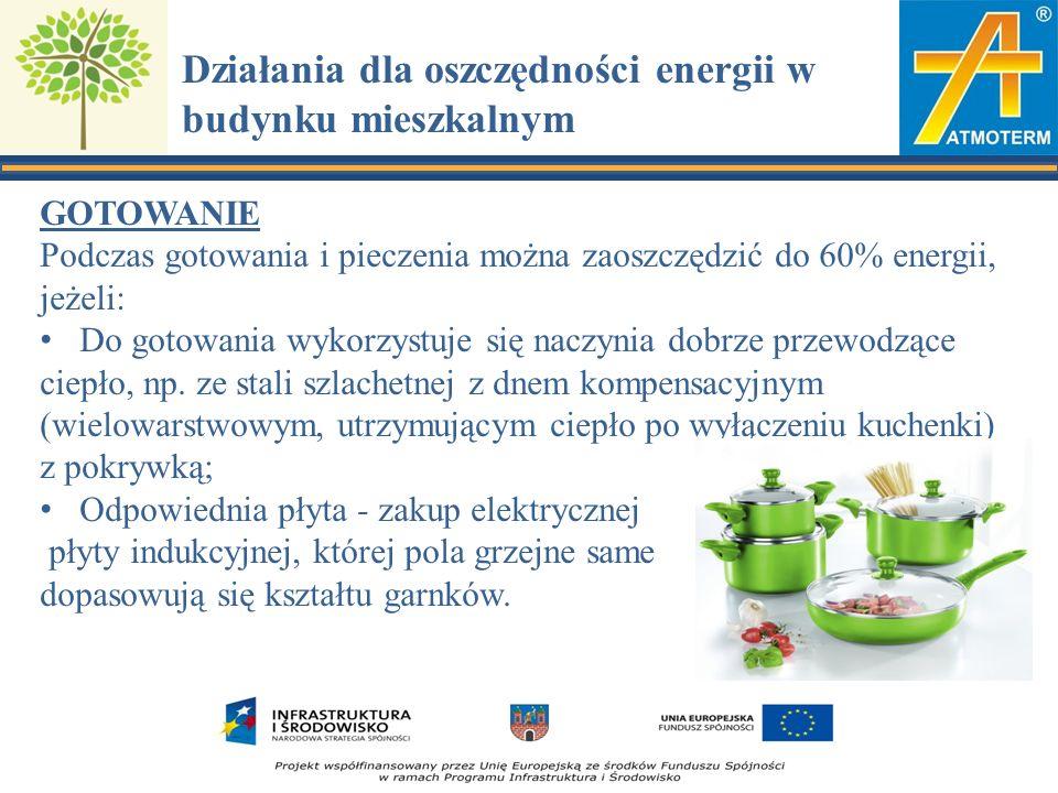 Działania dla oszczędności energii w budynku mieszkalnym GOTOWANIE Podczas gotowania i pieczenia można zaoszczędzić do 60% energii, jeżeli: Do gotowania wykorzystuje się naczynia dobrze przewodzące ciepło, np.