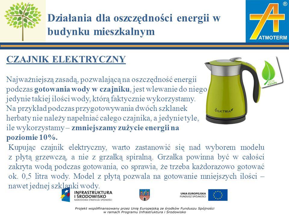 Działania dla oszczędności energii w budynku mieszkalnym CZAJNIK ELEKTRYCZNY Najważniejszą zasadą, pozwalającą na oszczędność energii podczas gotowania wody w czajniku, jest wlewanie do niego jedynie takiej ilości wody, którą faktycznie wykorzystamy.