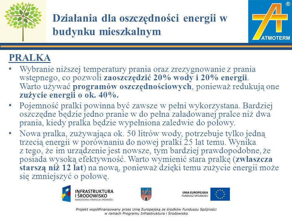 Działania dla oszczędności energii w budynku mieszkalnym PRALKA Wybranie niższej temperatury prania oraz zrezygnowanie z prania wstępnego, co pozwoli zaoszczędzić 20% wody i 20% energii.
