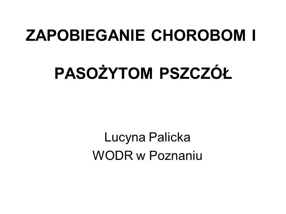 ZAPOBIEGANIE CHOROBOM I PASOŻYTOM PSZCZÓŁ Lucyna Palicka WODR w Poznaniu