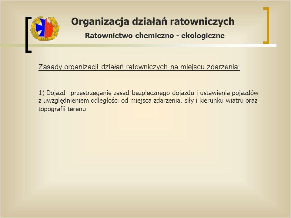 Organizacja działań ratowniczych Ratownictwo chemiczno - ekologiczne Zasady organizacji działań ratowniczych na miejscu zdarzenia: 1) Dojazd -przestrz