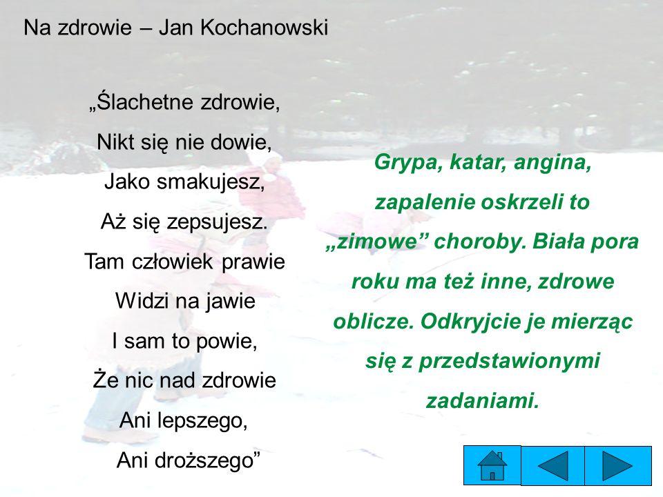 """Na zdrowie – Jan Kochanowski """"Ślachetne zdrowie, Nikt się nie dowie, Jako smakujesz, Aż się zepsujesz."""