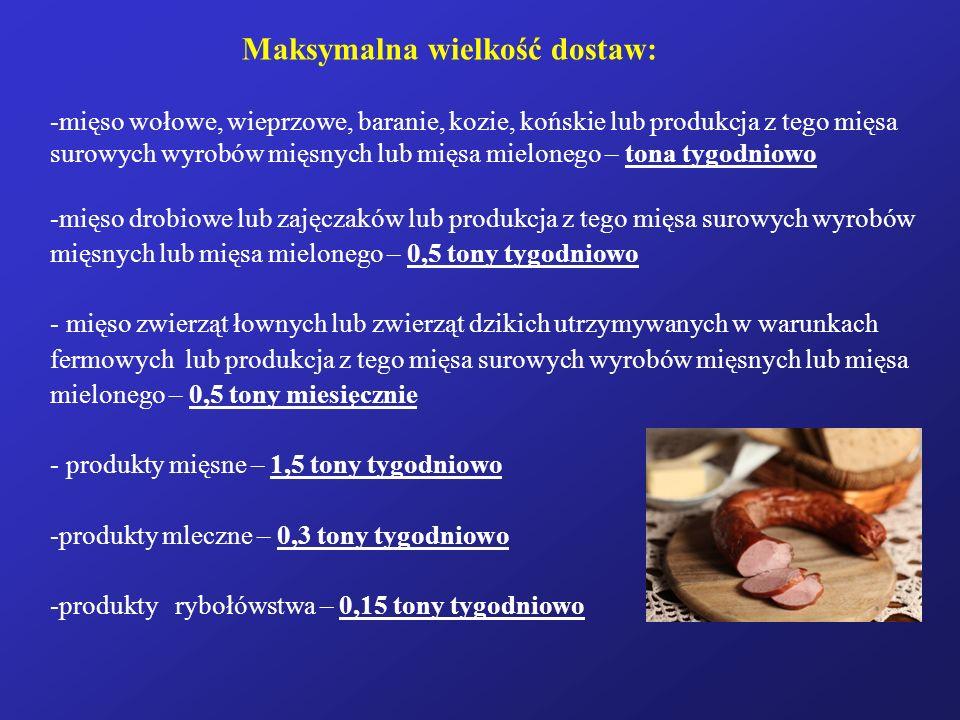 Maksymalna wielkość dostaw: -mięso wołowe, wieprzowe, baranie, kozie, końskie lub produkcja z tego mięsa surowych wyrobów mięsnych lub mięsa mielonego – tona tygodniowo -mięso drobiowe lub zajęczaków lub produkcja z tego mięsa surowych wyrobów mięsnych lub mięsa mielonego – 0,5 tony tygodniowo - mięso zwierząt łownych lub zwierząt dzikich utrzymywanych w warunkach fermowych lub produkcja z tego mięsa surowych wyrobów mięsnych lub mięsa mielonego – 0,5 tony miesięcznie - produkty mięsne – 1,5 tony tygodniowo -produkty mleczne – 0,3 tony tygodniowo -produkty rybołówstwa – 0,15 tony tygodniowo