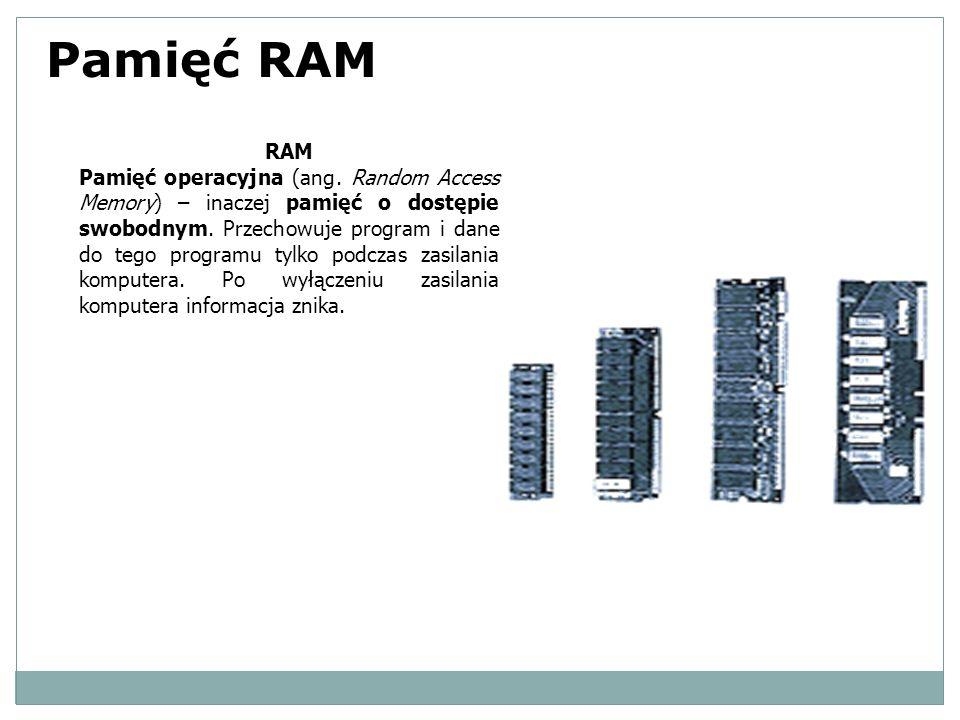 Pamięć RAM RAM Pamięć operacyjna (ang. Random Access Memory) – inaczej pamięć o dostępie swobodnym. Przechowuje program i dane do tego programu tylko