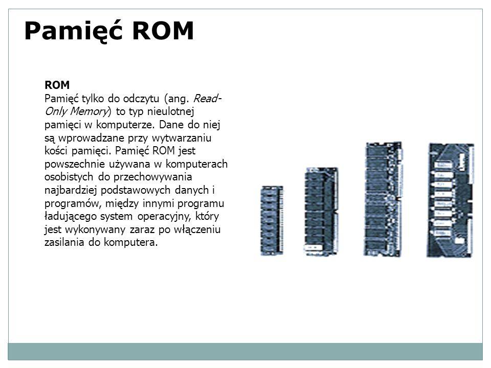 Pamięć ROM ROM Pamięć tylko do odczytu (ang. Read- Only Memory) to typ nieulotnej pamięci w komputerze. Dane do niej są wprowadzane przy wytwarzaniu k